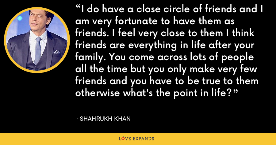 I do have a close circle of friends and I am very fortunate to have them as friends. I feel very close to them I think friends are everything in life after your family. You come across lots of people all the time but you only make very few friends and you have to be true to them otherwise what's the point in life? - Shahrukh Khan
