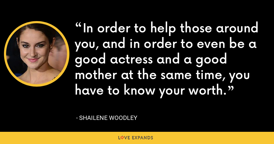 In order to help those around you, and in order to even be a good actress and a good mother at the same time, you have to know your worth. - Shailene Woodley