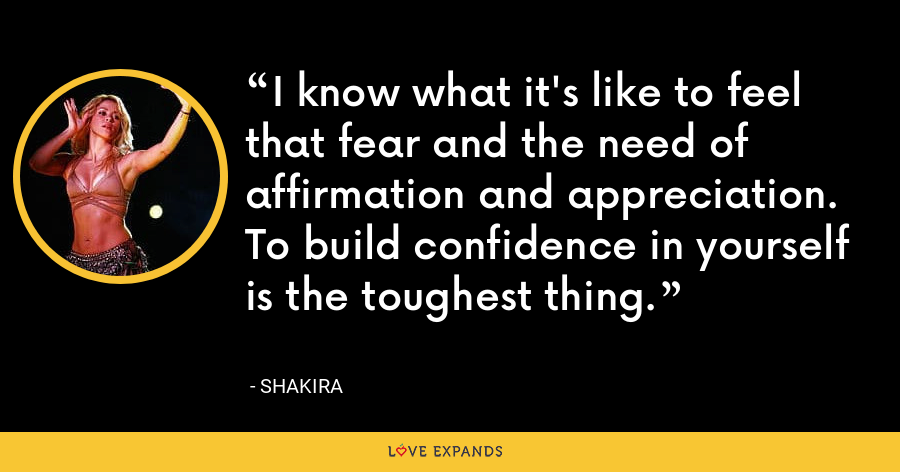 I know what it's like to feel that fear and the need of affirmation and appreciation. To build confidence in yourself is the toughest thing. - Shakira