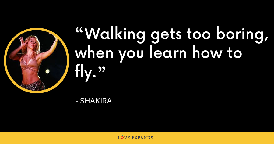 Walking gets too boring, when you learn how to fly. - Shakira