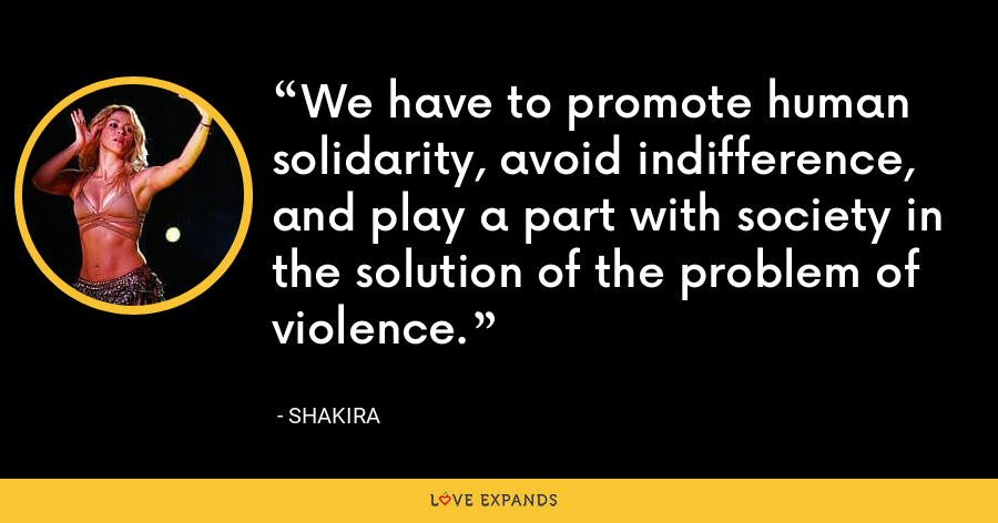 We have to promote human solidarity, avoid indifference, and play a part with society in the solution of the problem of violence. - Shakira