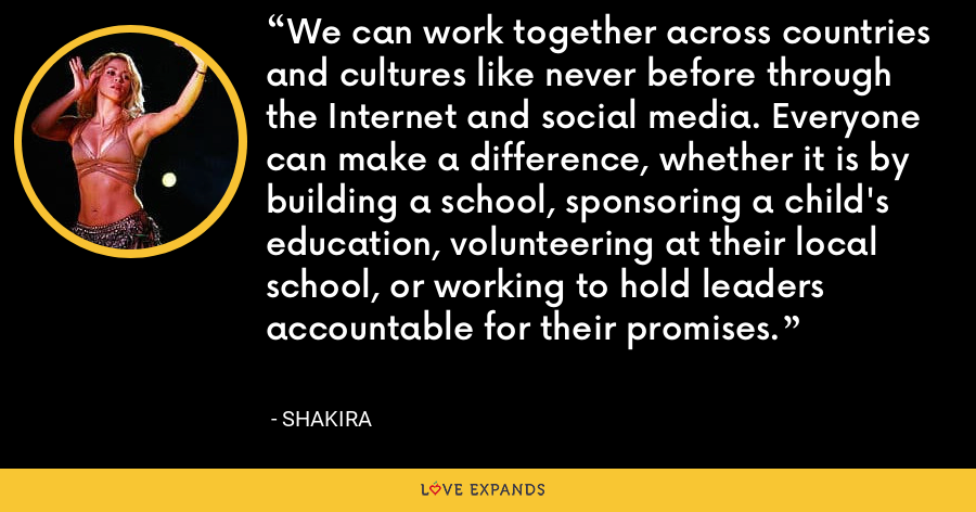 We can work together across countries and cultures like never before through the Internet and social media. Everyone can make a difference, whether it is by building a school, sponsoring a child's education, volunteering at their local school, or working to hold leaders accountable for their promises. - Shakira