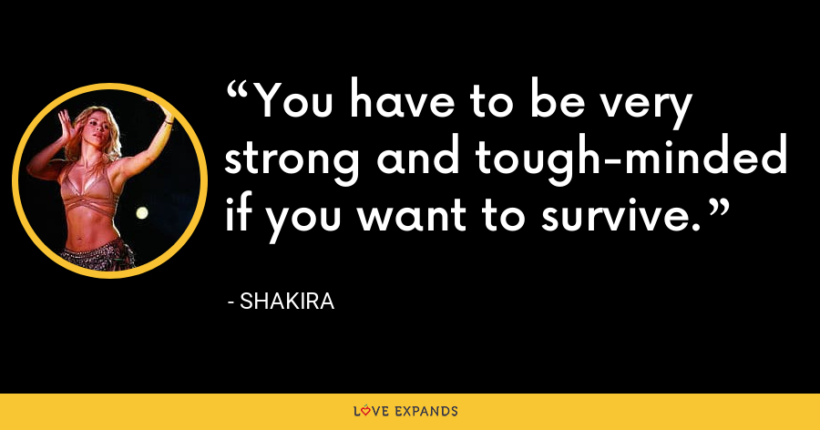 You have to be very strong and tough-minded if you want to survive. - Shakira