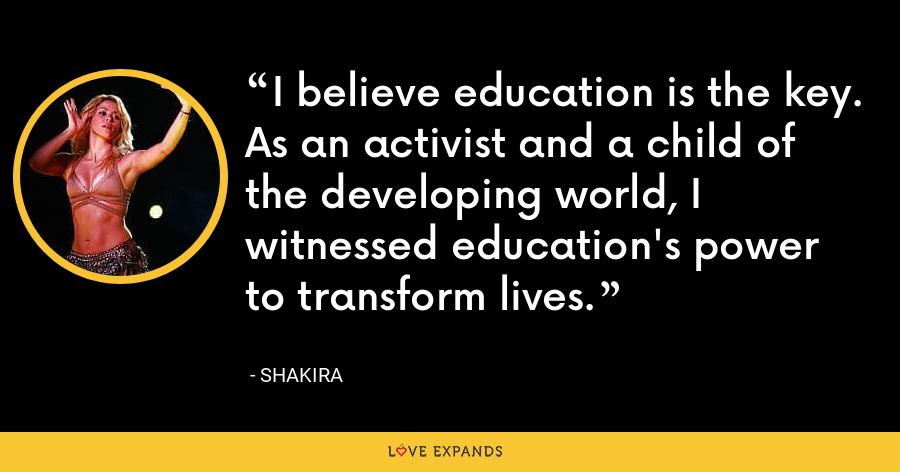 I believe education is the key. As an activist and a child of the developing world, I witnessed education's power to transform lives. - Shakira