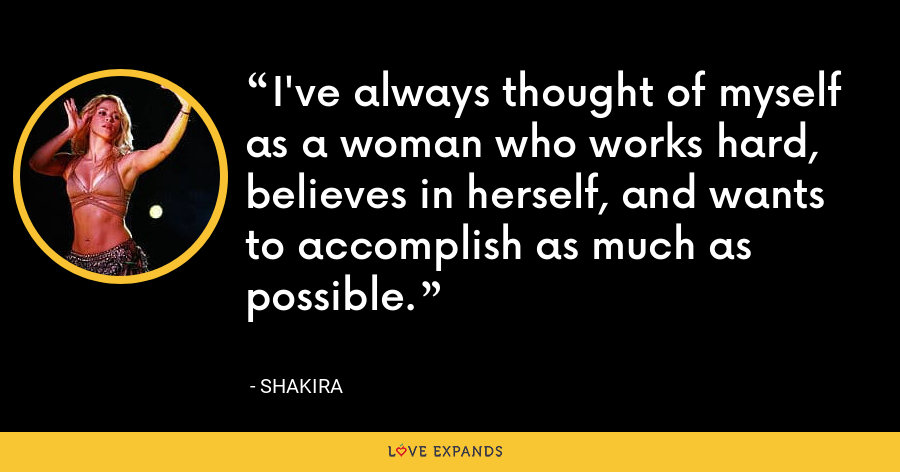 I've always thought of myself as a woman who works hard, believes in herself, and wants to accomplish as much as possible. - Shakira