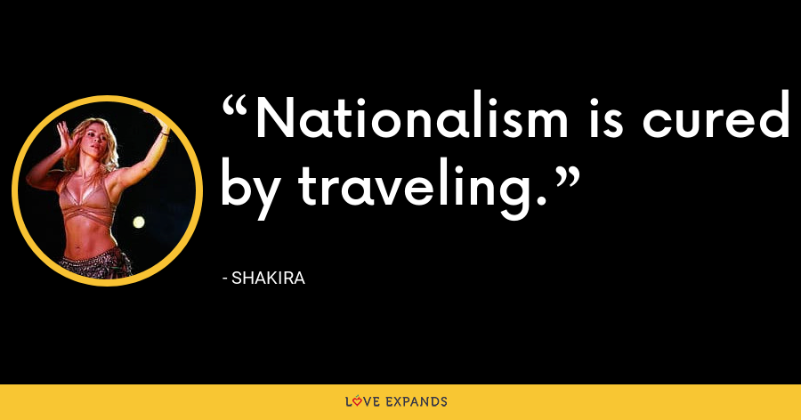 Nationalism is cured by traveling. - Shakira