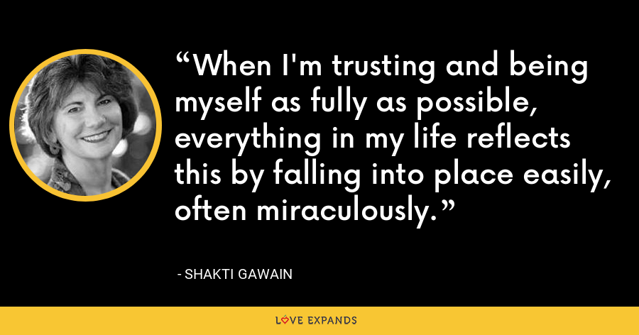 When I'm trusting and being myself as fully as possible, everything in my life reflects this by falling into place easily, often miraculously. - Shakti Gawain