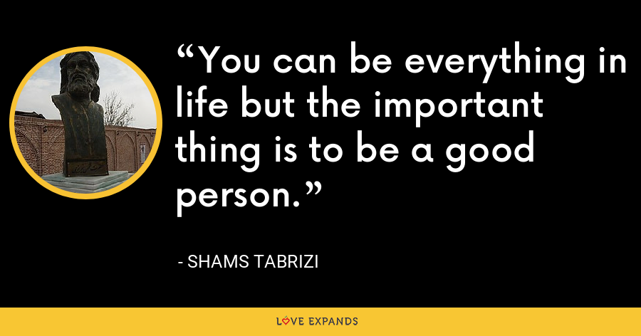 You can be everything in life but the important thing is to be a good person. - Shams Tabrizi