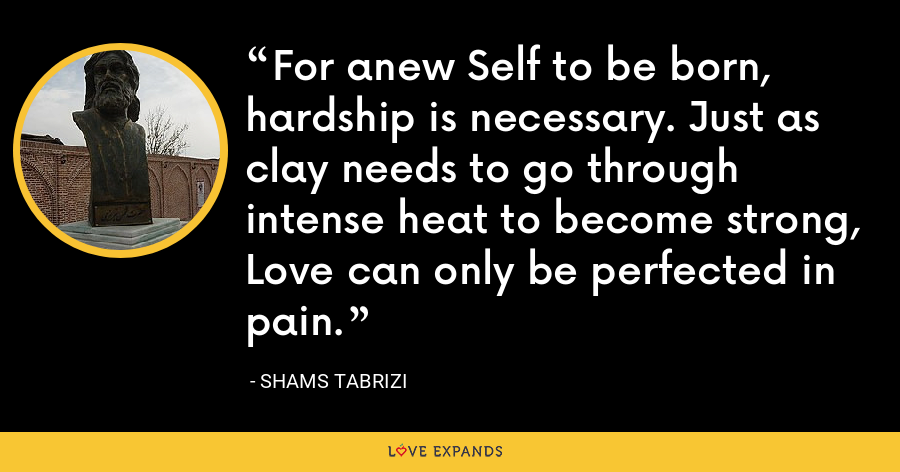 For anew Self to be born, hardship is necessary. Just as clay needs to go through intense heat to become strong, Love can only be perfected in pain. - Shams Tabrizi
