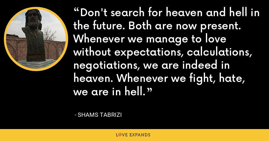 Don't search for heaven and hell in the future. Both are now present. Whenever we manage to love without expectations, calculations, negotiations, we are indeed in heaven. Whenever we fight, hate, we are in hell. - Shams Tabrizi