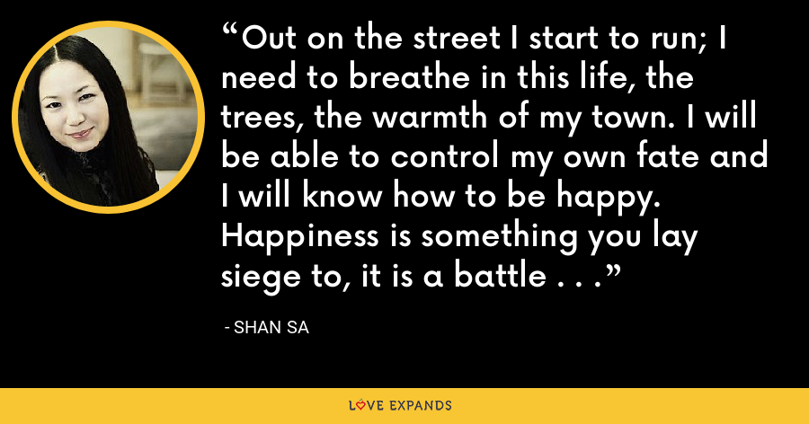 Out on the street I start to run; I need to breathe in this life, the trees, the warmth of my town. I will be able to control my own fate and I will know how to be happy. Happiness is something you lay siege to, it is a battle . . . - Shan Sa