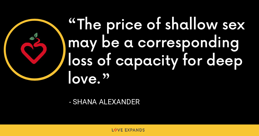 The price of shallow sex may be a corresponding loss of capacity for deep love. - Shana Alexander