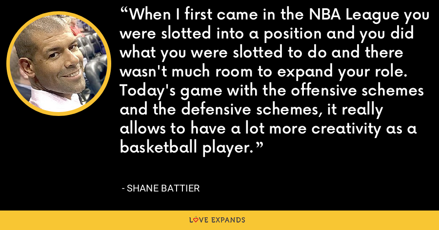 When I first came in the NBA League you were slotted into a position and you did what you were slotted to do and there wasn't much room to expand your role. Today's game with the offensive schemes and the defensive schemes, it really allows to have a lot more creativity as a basketball player. - Shane Battier