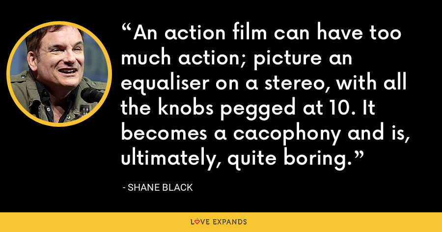 An action film can have too much action; picture an equaliser on a stereo, with all the knobs pegged at 10. It becomes a cacophony and is, ultimately, quite boring. - Shane Black