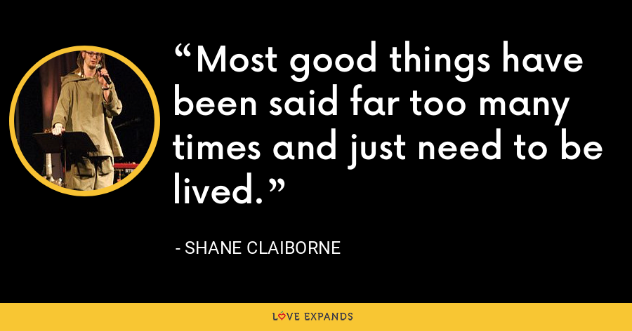 Most good things have been said far too many times and just need to be lived. - Shane Claiborne