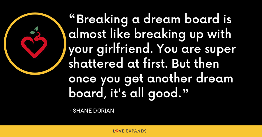 Breaking a dream board is almost like breaking up with your girlfriend. You are super shattered at first. But then once you get another dream board, it's all good. - Shane Dorian