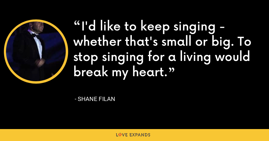I'd like to keep singing - whether that's small or big. To stop singing for a living would break my heart. - Shane Filan