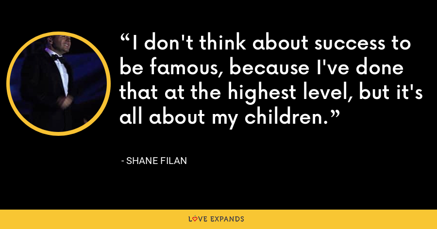 I don't think about success to be famous, because I've done that at the highest level, but it's all about my children. - Shane Filan