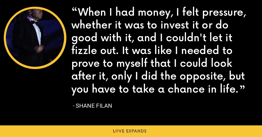 When I had money, I felt pressure, whether it was to invest it or do good with it, and I couldn't let it fizzle out. It was like I needed to prove to myself that I could look after it, only I did the opposite, but you have to take a chance in life. - Shane Filan