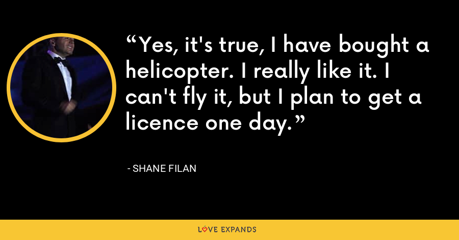 Yes, it's true, I have bought a helicopter. I really like it. I can't fly it, but I plan to get a licence one day. - Shane Filan