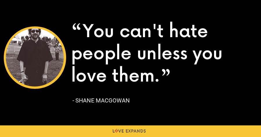 You can't hate people unless you love them. - Shane MacGowan