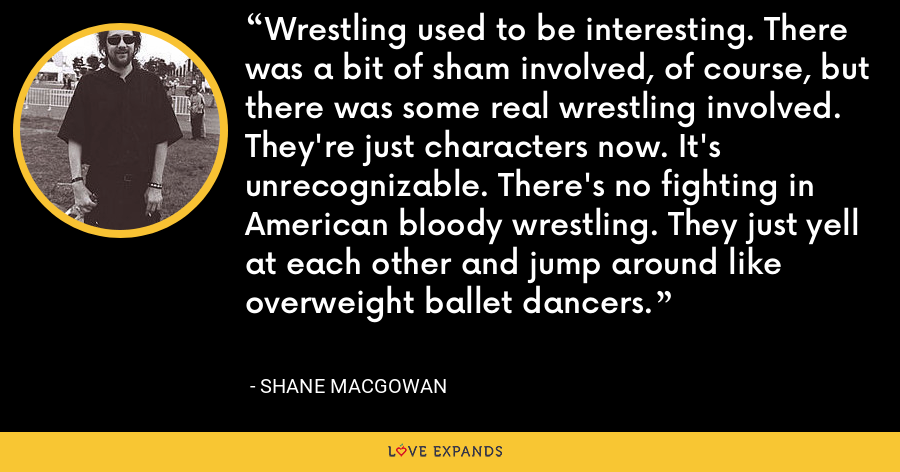 Wrestling used to be interesting. There was a bit of sham involved, of course, but there was some real wrestling involved. They're just characters now. It's unrecognizable. There's no fighting in American bloody wrestling. They just yell at each other and jump around like overweight ballet dancers. - Shane MacGowan
