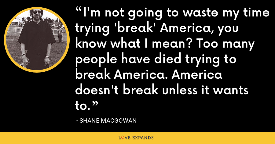 I'm not going to waste my time trying 'break' America, you know what I mean? Too many people have died trying to break America. America doesn't break unless it wants to. - Shane MacGowan