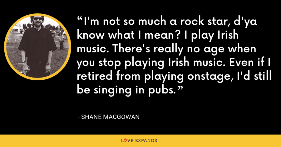 I'm not so much a rock star, d'ya know what I mean? I play Irish music. There's really no age when you stop playing Irish music. Even if I retired from playing onstage, I'd still be singing in pubs. - Shane MacGowan
