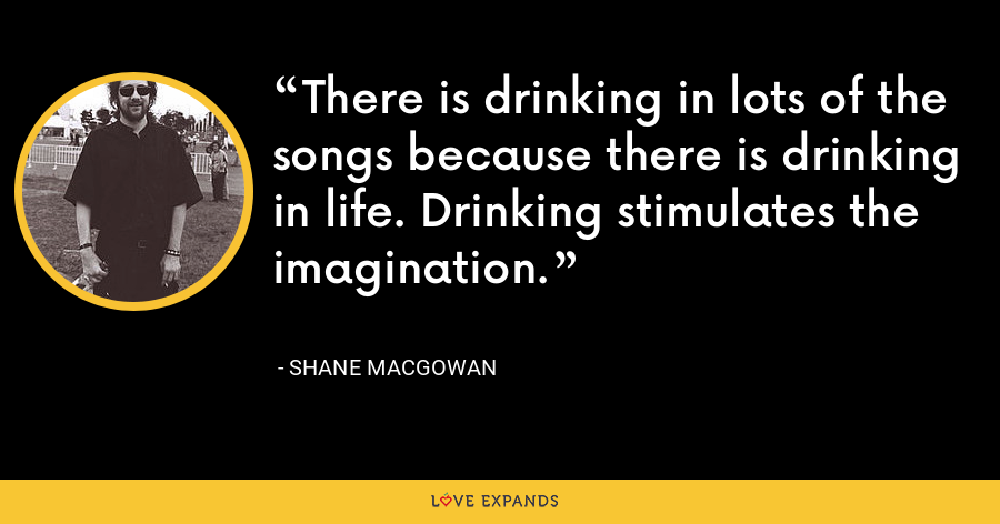 There is drinking in lots of the songs because there is drinking in life. Drinking stimulates the imagination. - Shane MacGowan