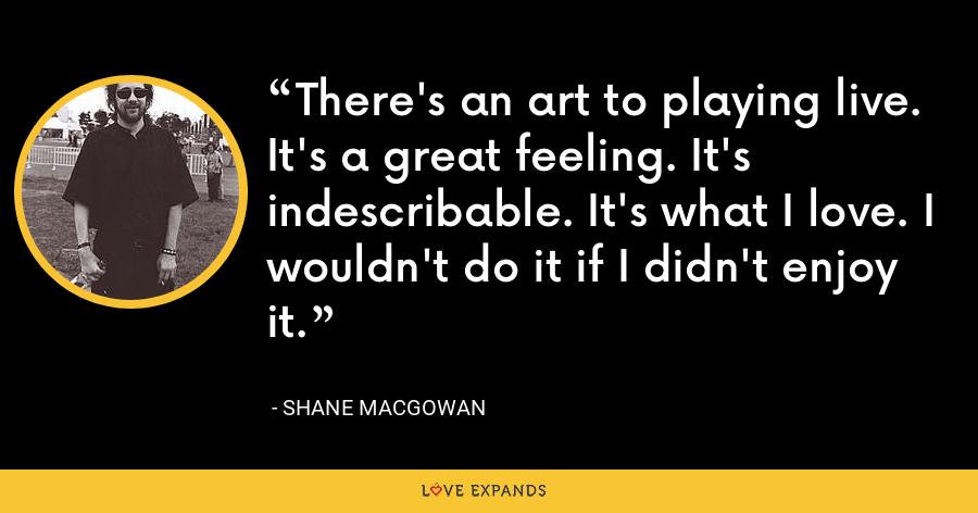 There's an art to playing live. It's a great feeling. It's indescribable. It's what I love. I wouldn't do it if I didn't enjoy it. - Shane MacGowan