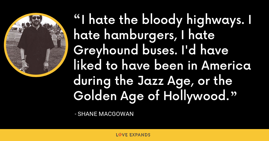 I hate the bloody highways. I hate hamburgers, I hate Greyhound buses. I'd have liked to have been in America during the Jazz Age, or the Golden Age of Hollywood. - Shane MacGowan