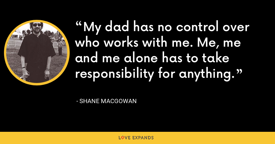 My dad has no control over who works with me. Me, me and me alone has to take responsibility for anything. - Shane MacGowan
