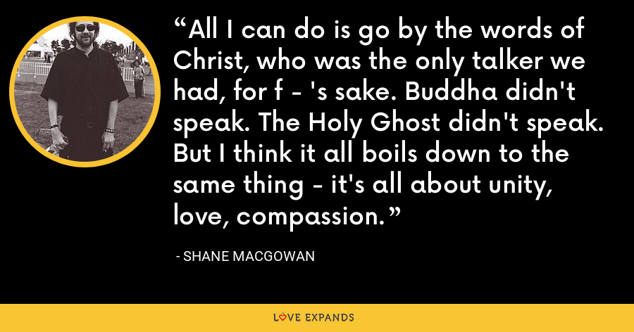 All I can do is go by the words of Christ, who was the only talker we had, for f - 's sake. Buddha didn't speak. The Holy Ghost didn't speak. But I think it all boils down to the same thing - it's all about unity, love, compassion. - Shane MacGowan