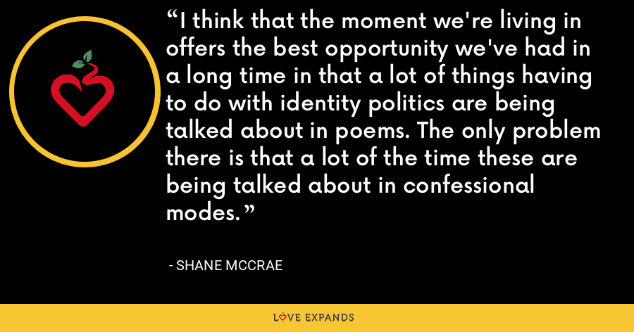I think that the moment we're living in offers the best opportunity we've had in a long time in that a lot of things having to do with identity politics are being talked about in poems. The only problem there is that a lot of the time these are being talked about in confessional modes. - Shane McCrae