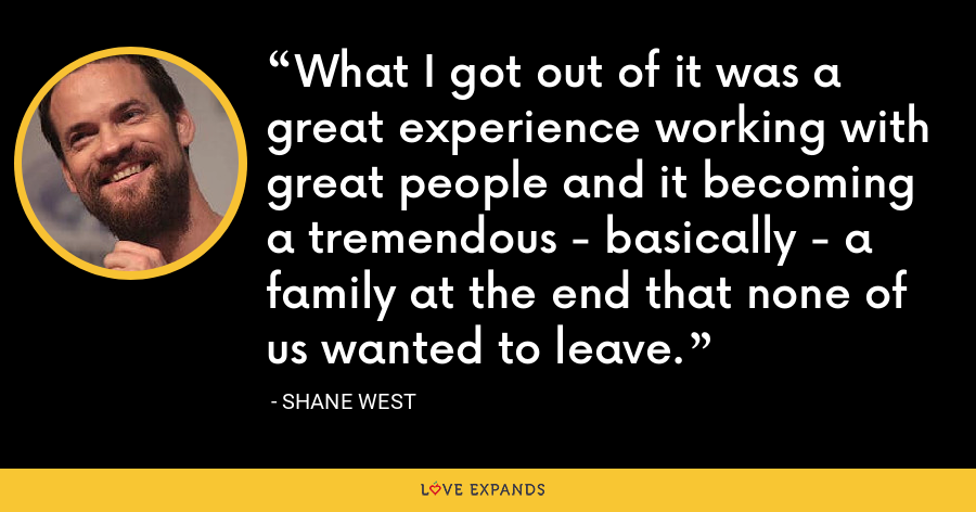 What I got out of it was a great experience working with great people and it becoming a tremendous - basically - a family at the end that none of us wanted to leave. - Shane West