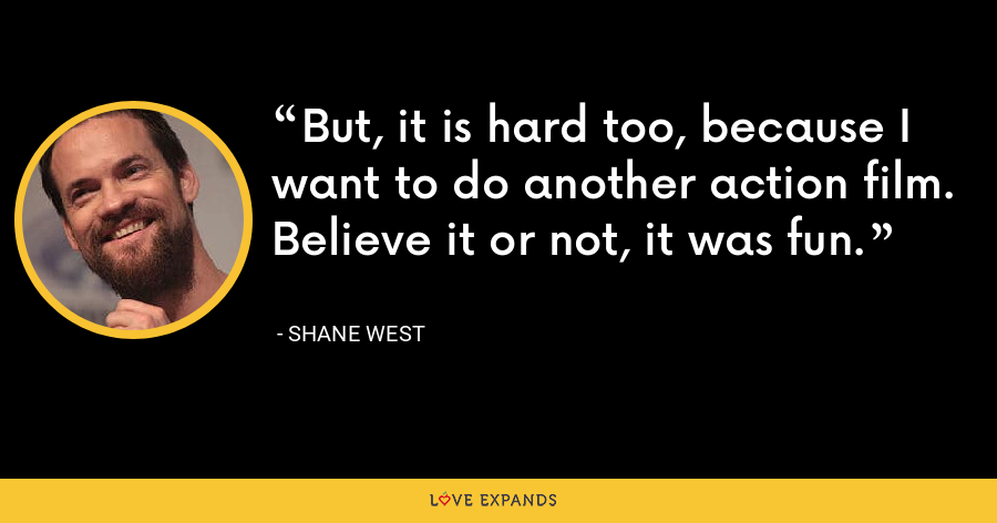 But, it is hard too, because I want to do another action film. Believe it or not, it was fun. - Shane West