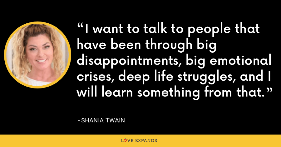 I want to talk to people that have been through big disappointments, big emotional crises, deep life struggles, and I will learn something from that. - Shania Twain