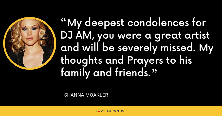 My deepest condolences for DJ AM, you were a great artist and will be severely missed. My thoughts and Prayers to his family and friends. - Shanna Moakler