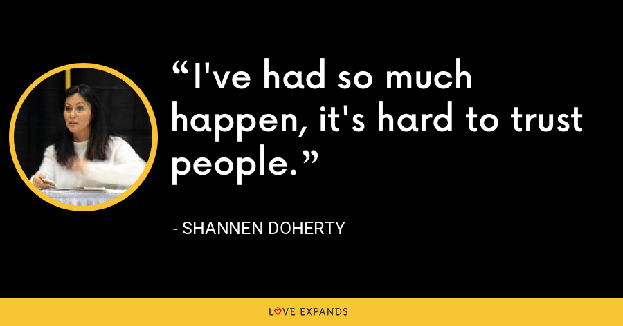 I've had so much happen, it's hard to trust people. - Shannen Doherty