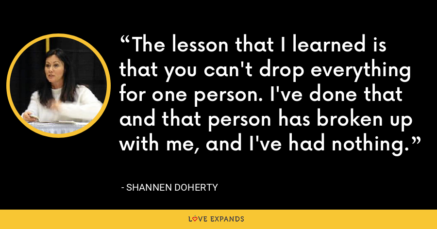 The lesson that I learned is that you can't drop everything for one person. I've done that and that person has broken up with me, and I've had nothing. - Shannen Doherty