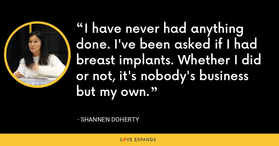 I have never had anything done. I've been asked if I had breast implants. Whether I did or not, it's nobody's business but my own. - Shannen Doherty