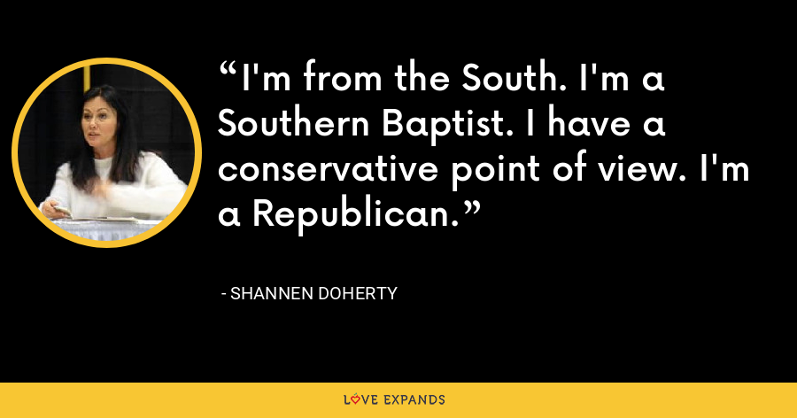 I'm from the South. I'm a Southern Baptist. I have a conservative point of view. I'm a Republican. - Shannen Doherty