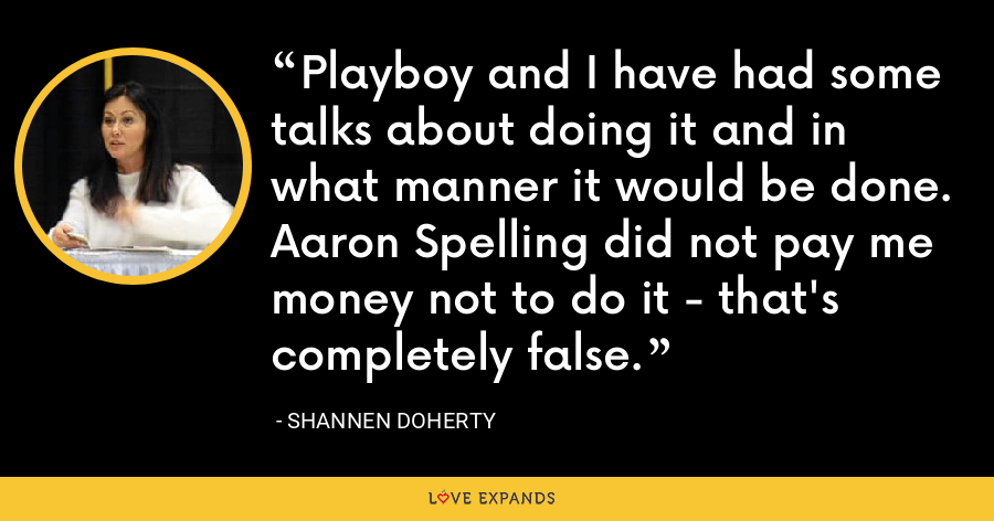Playboy and I have had some talks about doing it and in what manner it would be done. Aaron Spelling did not pay me money not to do it - that's completely false. - Shannen Doherty