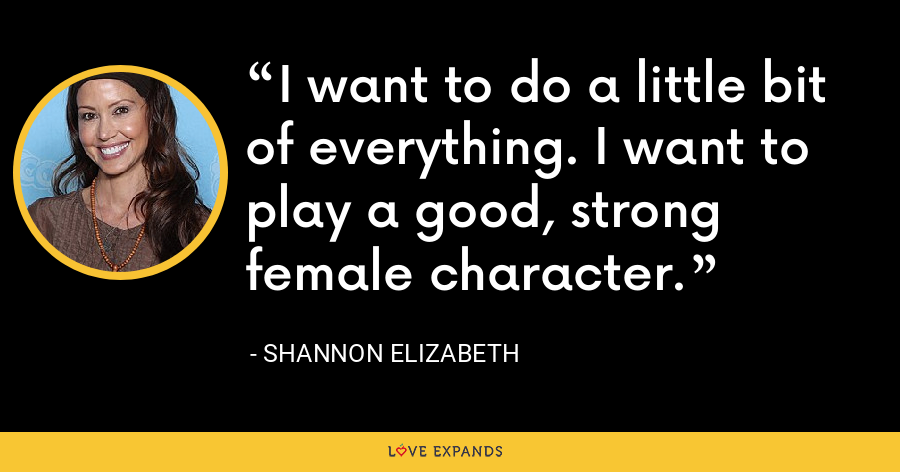 I want to do a little bit of everything. I want to play a good, strong female character. - Shannon Elizabeth