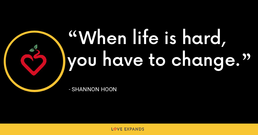 When life is hard, you have to change. - Shannon Hoon