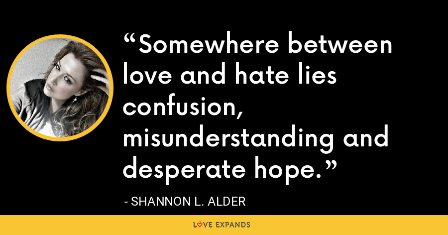Somewhere between love and hate lies confusion, misunderstanding and desperate hope. - Shannon L. Alder