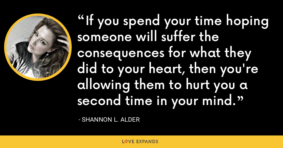 If you spend your time hoping someone will suffer the consequences for what they did to your heart, then you're allowing them to hurt you a second time in your mind. - Shannon L. Alder
