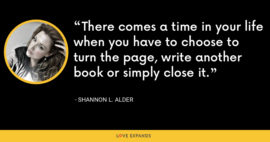 There comes a time in your life when you have to choose to turn the page, write another book or simply close it. - Shannon L. Alder