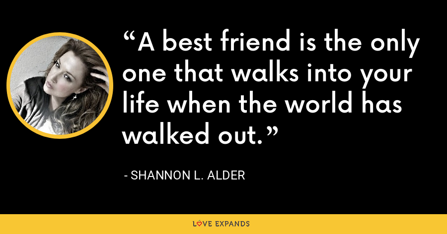 A best friend is the only one that walks into your life when the world has walked out. - Shannon L. Alder