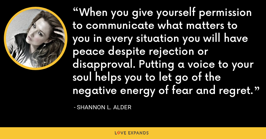 When you give yourself permission to communicate what matters to you in every situation you will have peace despite rejection or disapproval. Putting a voice to your soul helps you to let go of the negative energy of fear and regret. - Shannon L. Alder